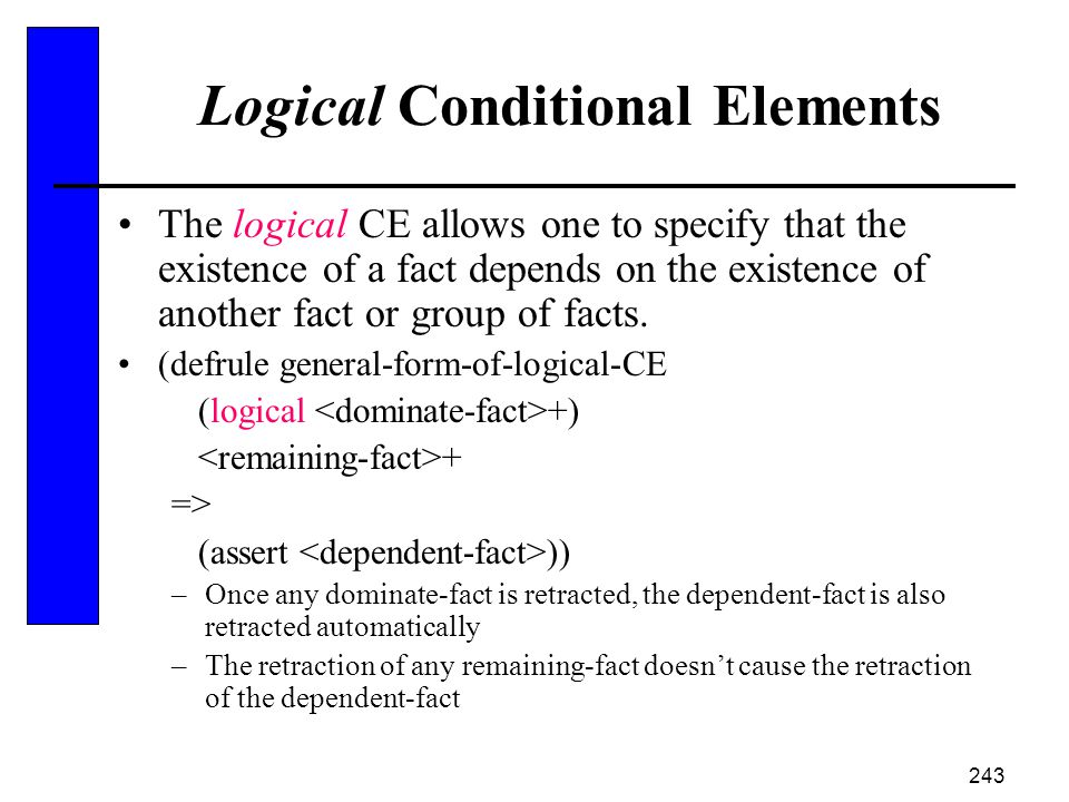 243 Logical Conditional Elements The logical CE allows one to specify that the existence of a fact depends on the existence of another fact or group o