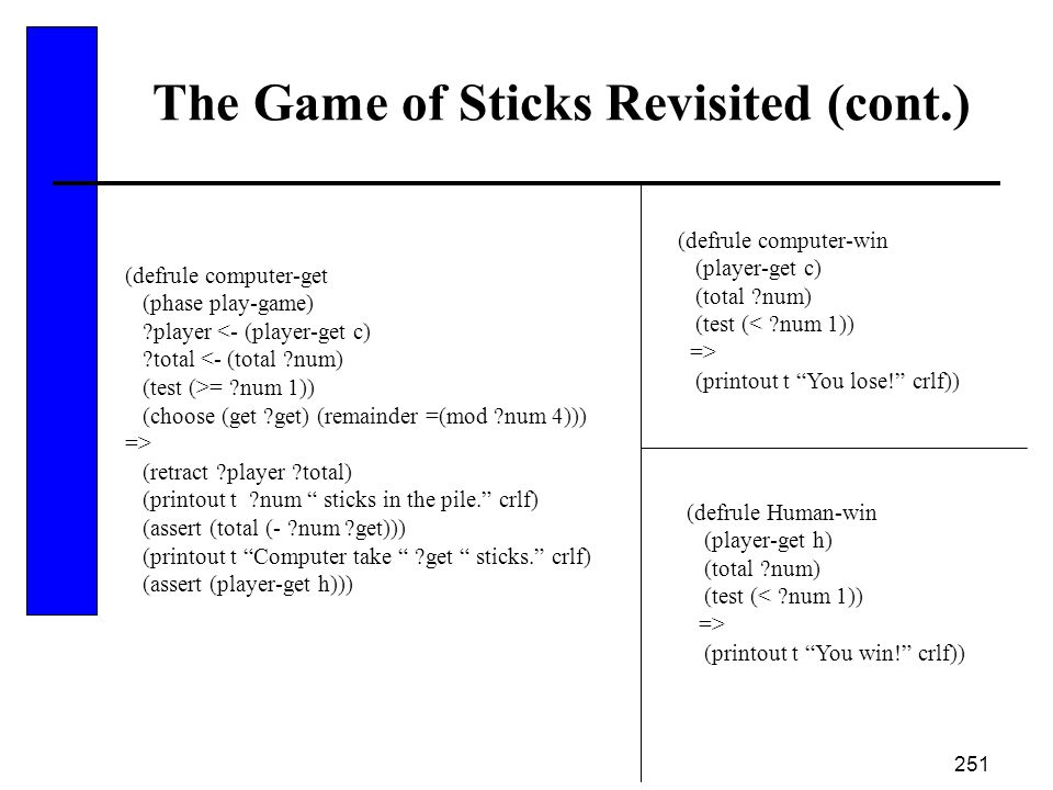 251 The Game of Sticks Revisited (cont.) (defrule computer-get (phase play-game) ?player <- (player-get c) ?total <- (total ?num) (test (>= ?num 1)) (