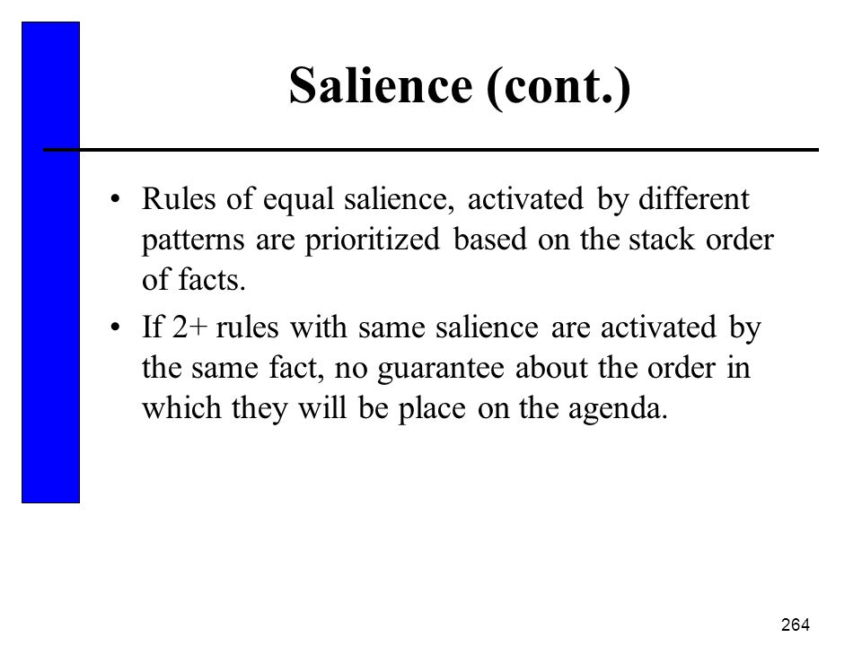 264 Salience (cont.) Rules of equal salience, activated by different patterns are prioritized based on the stack order of facts. If 2+ rules with same