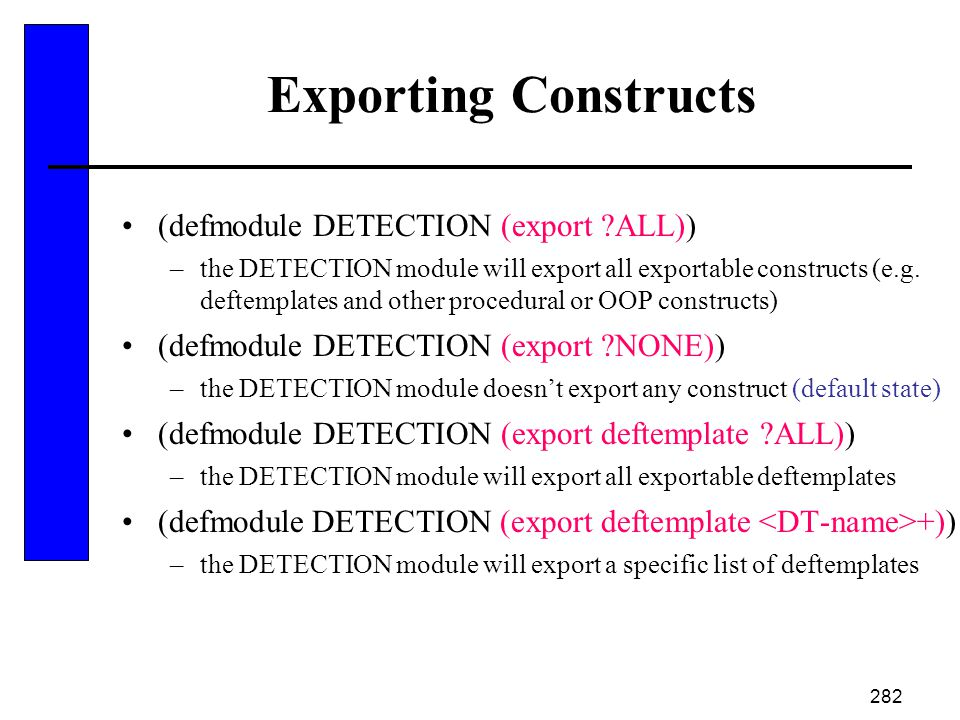 282 Exporting Constructs (defmodule DETECTION (export ?ALL)) –the DETECTION module will export all exportable constructs (e.g. deftemplates and other