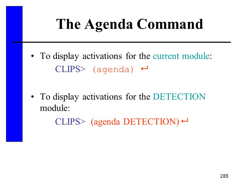 285 The Agenda Command To display activations for the current module: CLIPS> (agenda)  To display activations for the DETECTION module: CLIPS> (agend