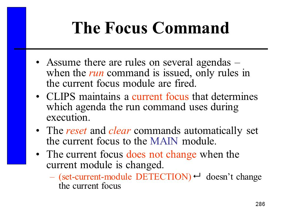 286 The Focus Command Assume there are rules on several agendas – when the run command is issued, only rules in the current focus module are fired. CL