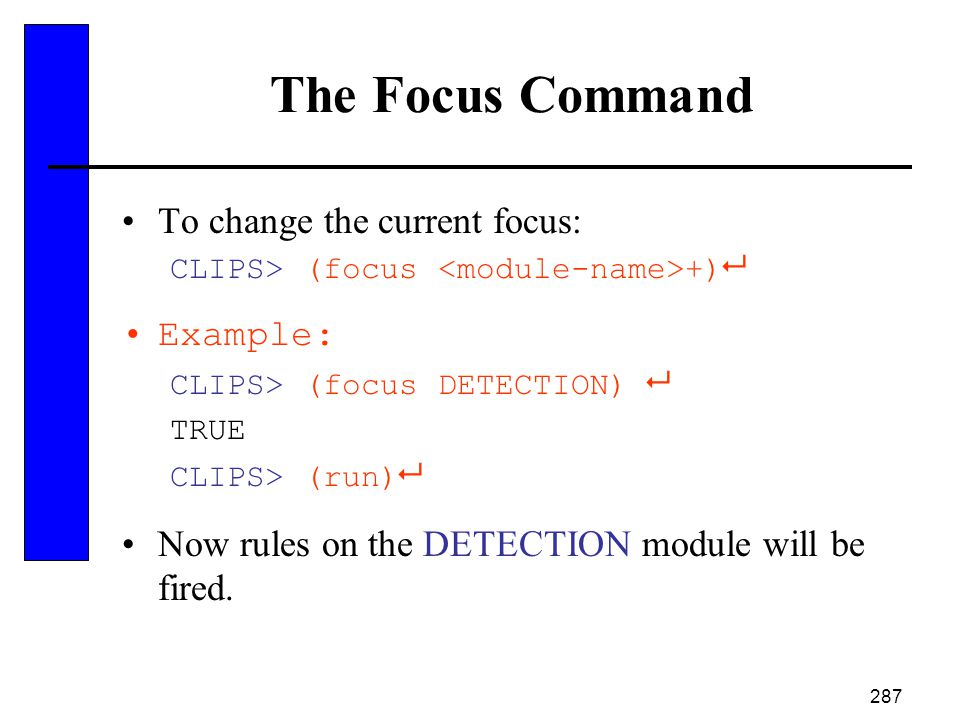 287 The Focus Command To change the current focus: CLIPS> (focus +)  Example: CLIPS> (focus DETECTION)  TRUE CLIPS> (run)  Now rules on the DETECTI