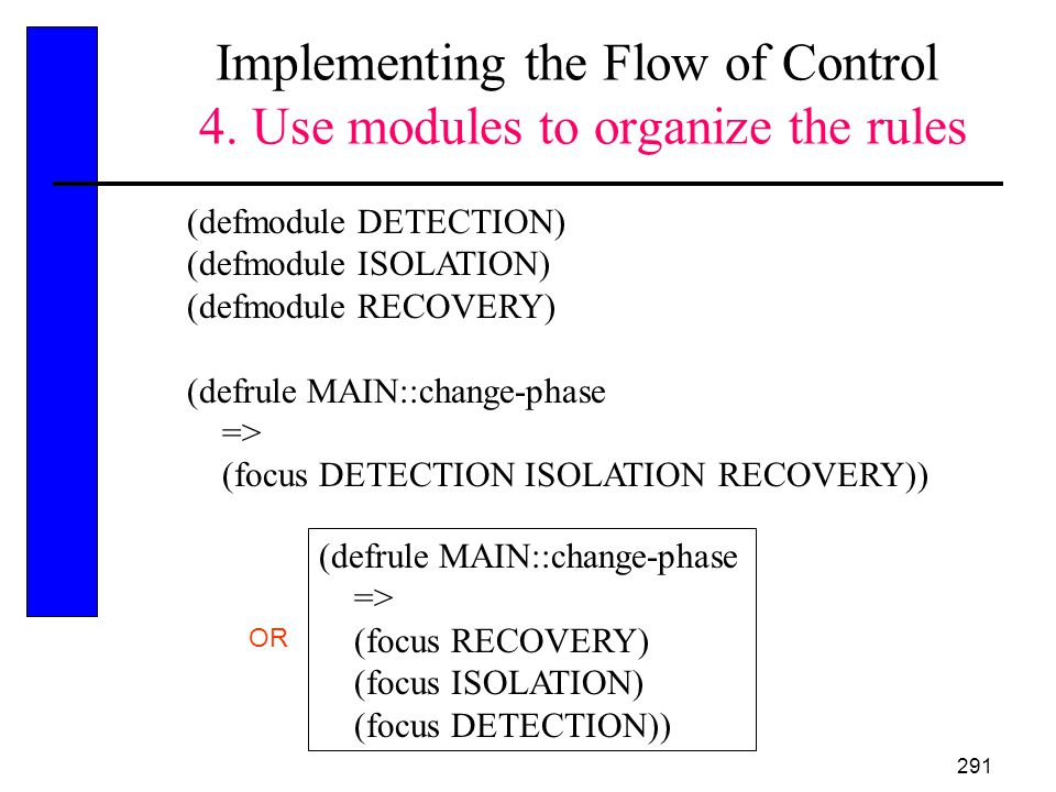 291 Implementing the Flow of Control 4. Use modules to organize the rules (defmodule DETECTION) (defmodule ISOLATION) (defmodule RECOVERY) (defrule MA