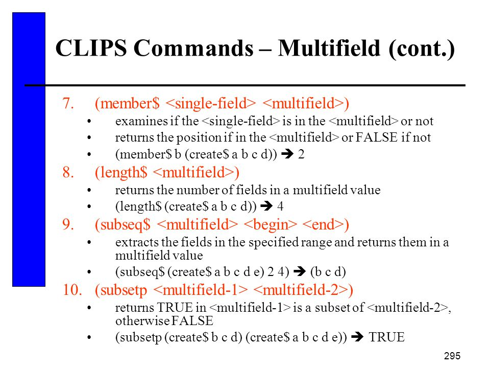 295 CLIPS Commands – Multifield (cont.) 7.(member$ ) examines if the is in the or not returns the position if in the or FALSE if not (member$ b (creat