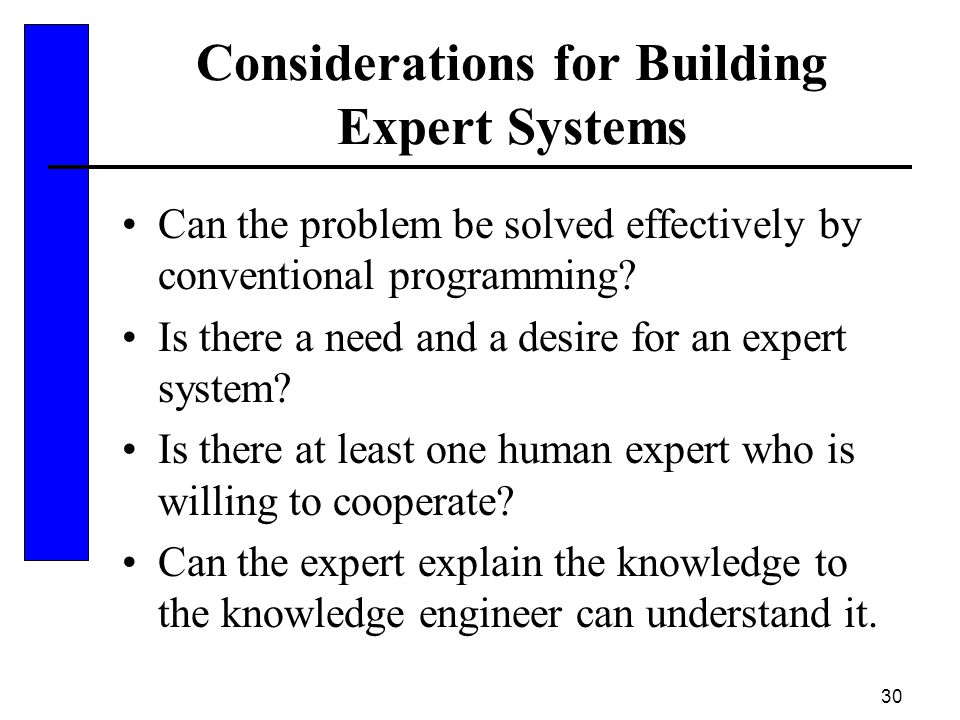 30 Considerations for Building Expert Systems Can the problem be solved effectively by conventional programming? Is there a need and a desire for an e