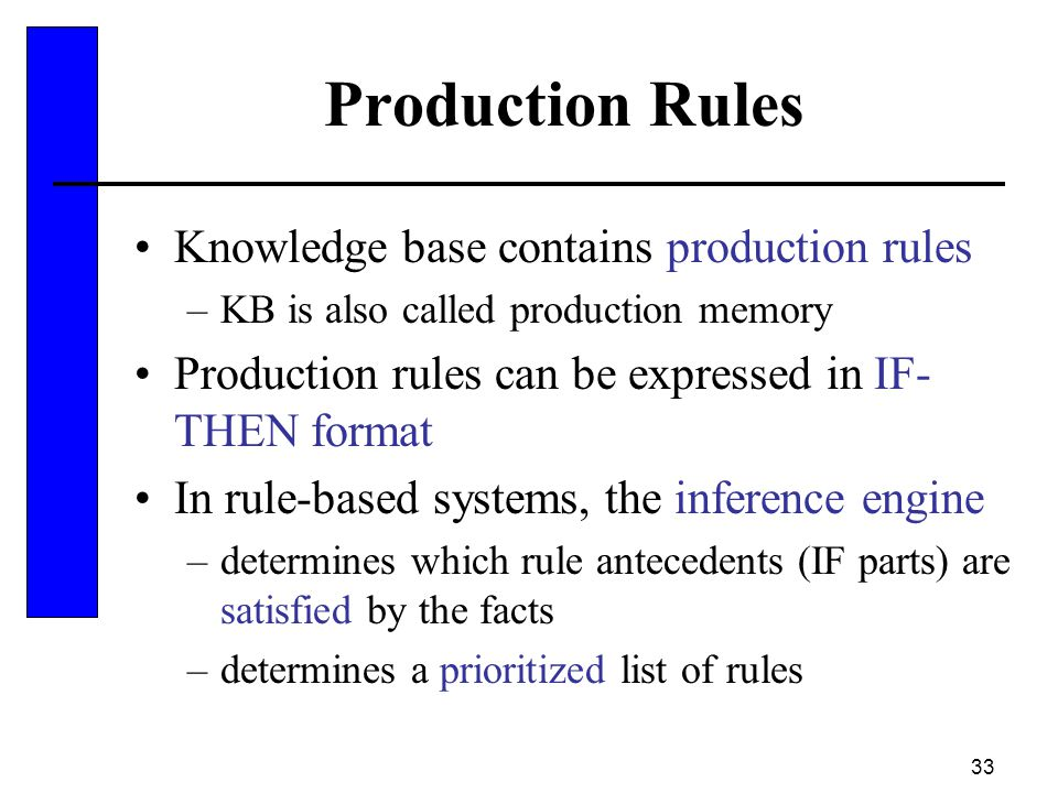33 Production Rules Knowledge base contains production rules –KB is also called production memory Production rules can be expressed in IF- THEN format