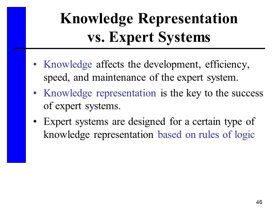 46 Knowledge Representation vs. Expert Systems Knowledge affects the development, efficiency, speed, and maintenance of the expert system. Knowledge r