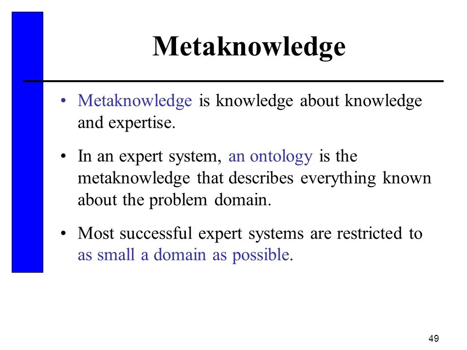 49 Metaknowledge Metaknowledge is knowledge about knowledge and expertise. In an expert system, an ontology is the metaknowledge that describes everyt