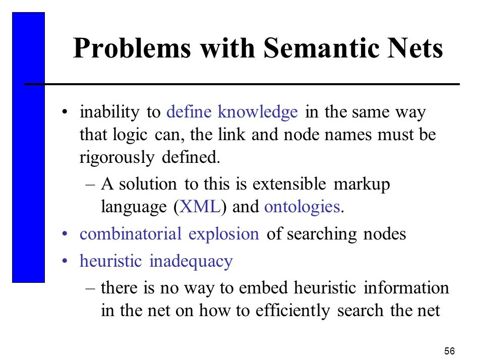 56 Problems with Semantic Nets inability to define knowledge in the same way that logic can, the link and node names must be rigorously defined. –A so