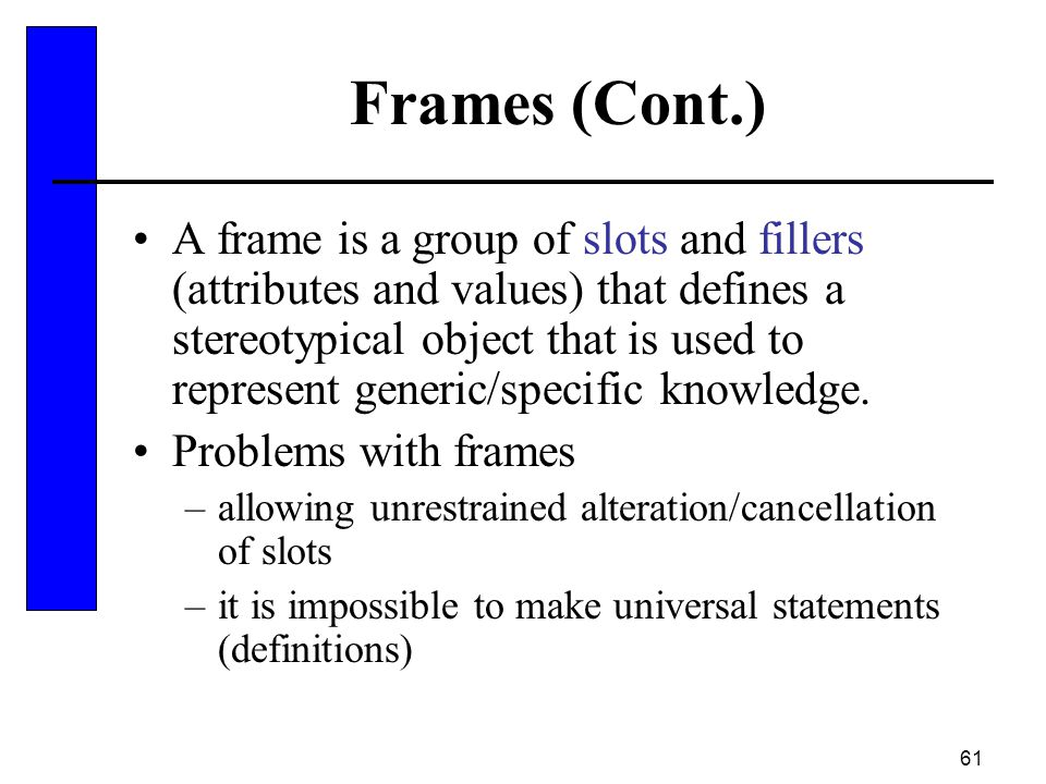 61 Frames (Cont.) A frame is a group of slots and fillers (attributes and values) that defines a stereotypical object that is used to represent generi