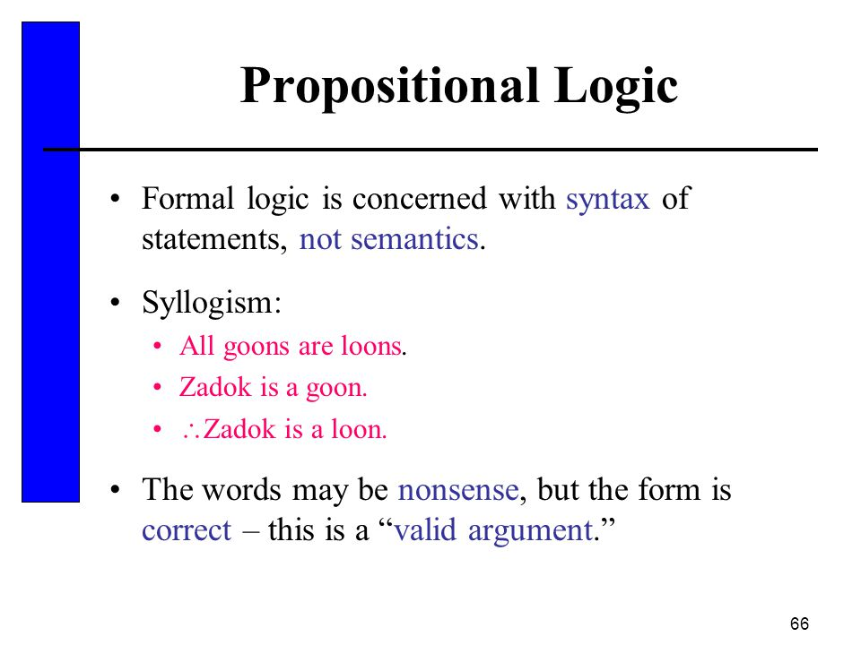 66 Propositional Logic Formal logic is concerned with syntax of statements, not semantics. Syllogism: All goons are loons. Zadok is a goon.  Zadok is