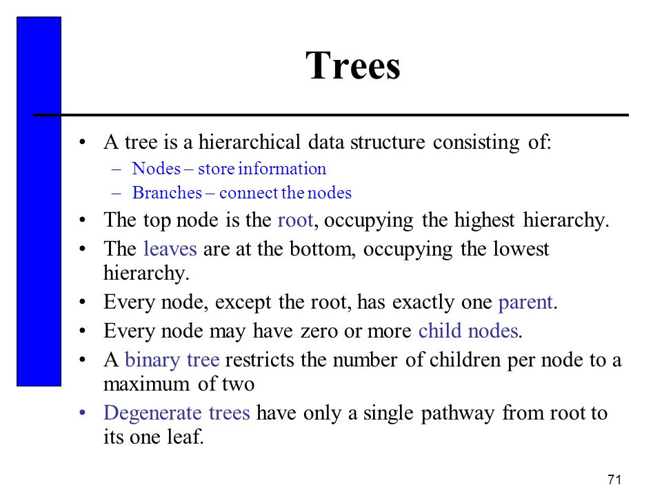 71 Trees A tree is a hierarchical data structure consisting of: –Nodes – store information –Branches – connect the nodes The top node is the root, occ