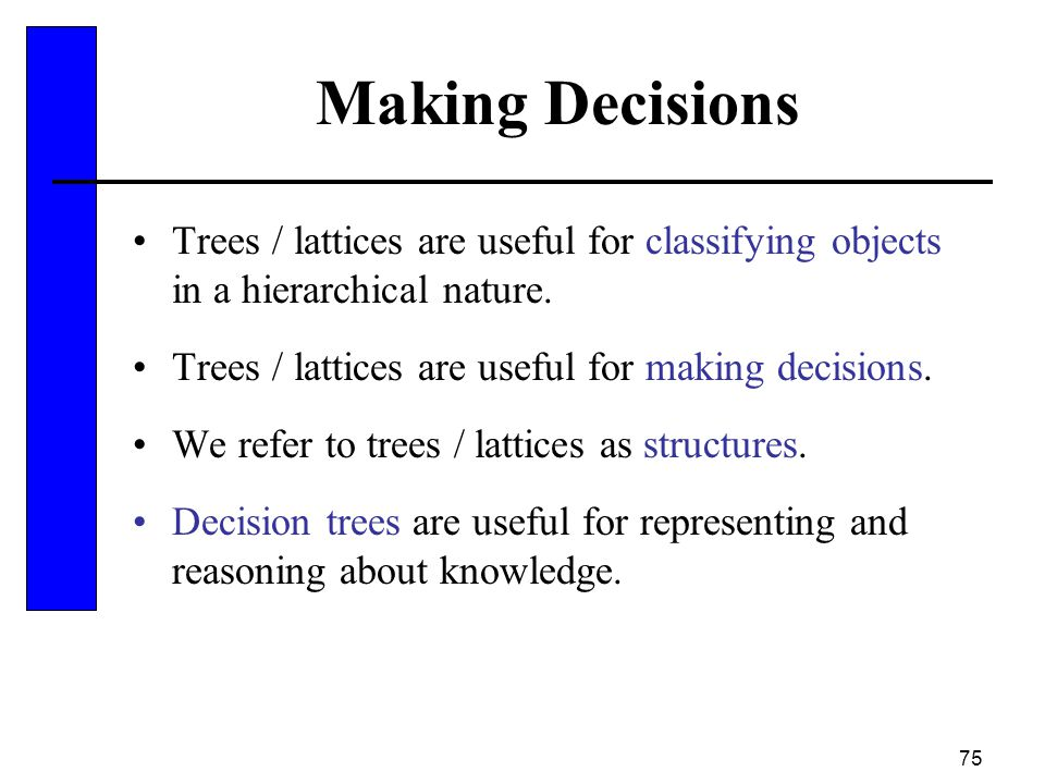 75 Making Decisions Trees / lattices are useful for classifying objects in a hierarchical nature. Trees / lattices are useful for making decisions. We