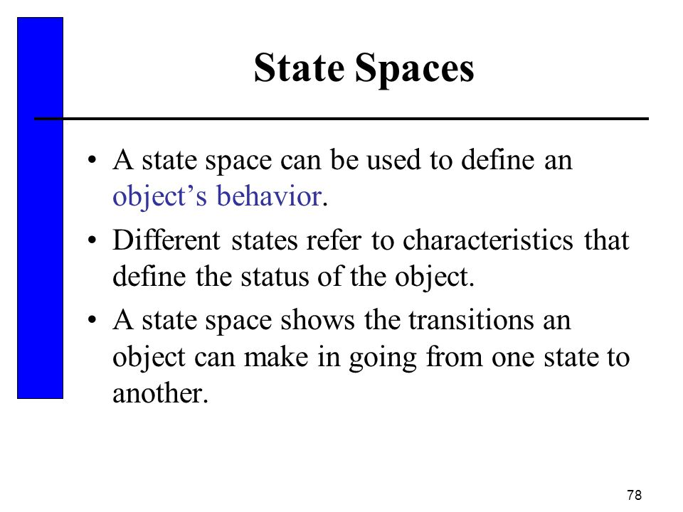 78 State Spaces A state space can be used to define an object's behavior. Different states refer to characteristics that define the status of the obje