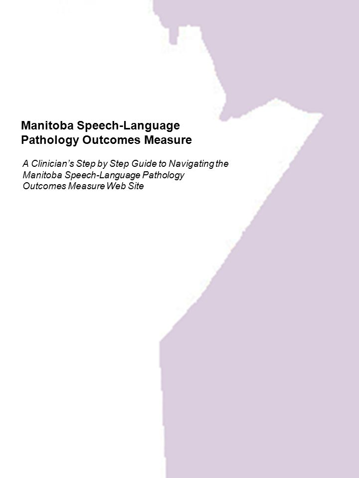 Manitoba Speech-Language Pathology Outcomes Measure A Clinician's Step by Step Guide to Navigating the Manitoba Speech-Language Pathology Outcomes Mea