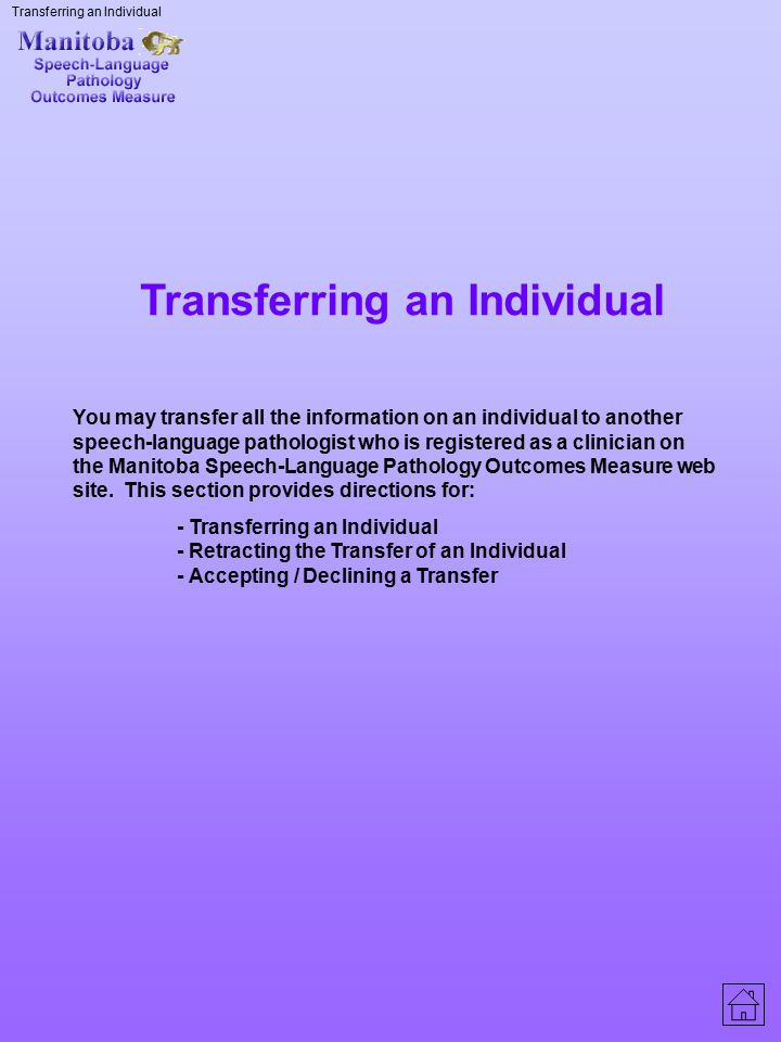 Transferring an Individual You may transfer all the information on an individual to another speech-language pathologist who is registered as a clinici