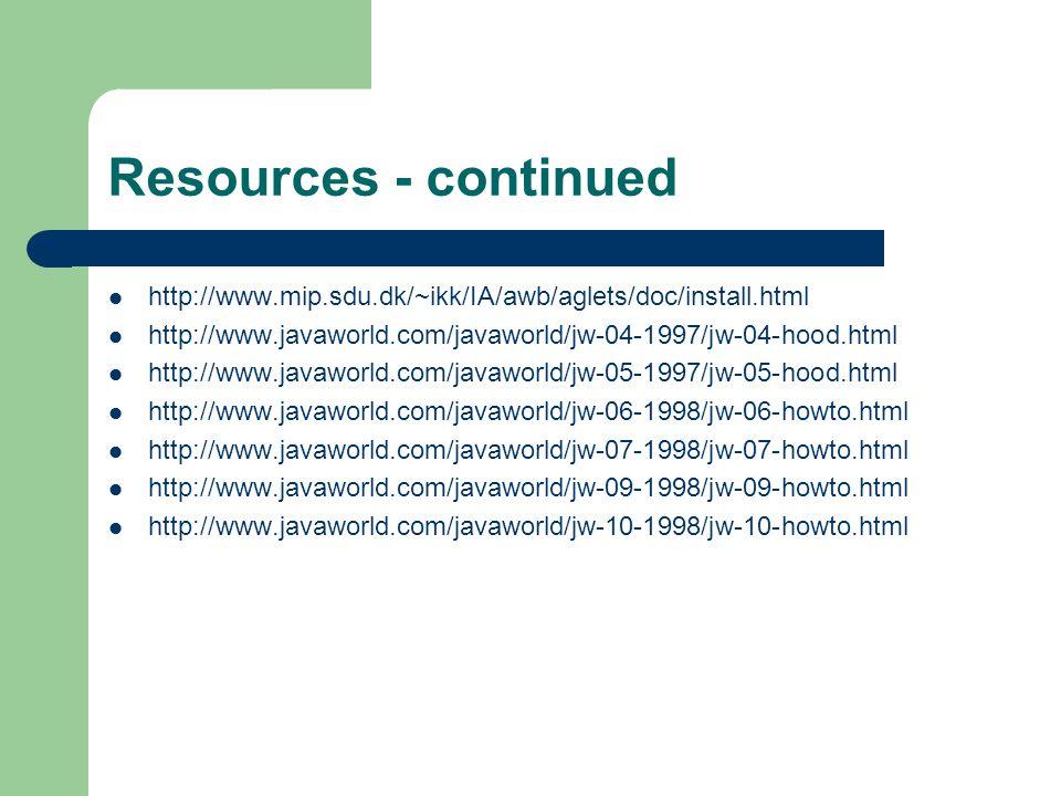 Resources - continued http://www.mip.sdu.dk/~ikk/IA/awb/aglets/doc/install.html http://www.javaworld.com/javaworld/jw-04-1997/jw-04-hood.html http://www.javaworld.com/javaworld/jw-05-1997/jw-05-hood.html http://www.javaworld.com/javaworld/jw-06-1998/jw-06-howto.html http://www.javaworld.com/javaworld/jw-07-1998/jw-07-howto.html http://www.javaworld.com/javaworld/jw-09-1998/jw-09-howto.html http://www.javaworld.com/javaworld/jw-10-1998/jw-10-howto.html