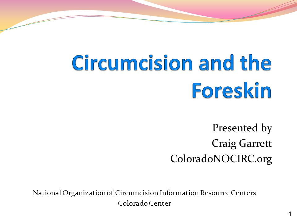Presented by Craig Garrett ColoradoNOCIRC.org National Organization of Circumcision Information Resource Centers Colorado Center 1