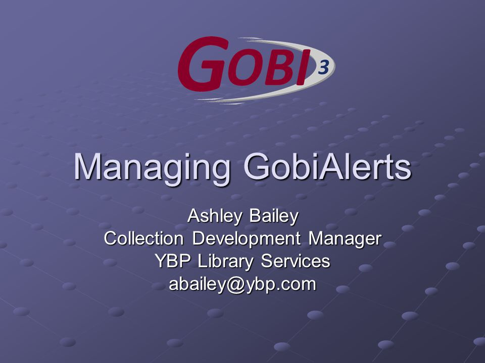 Managing GobiAlerts Ashley Bailey Collection Development Manager YBP Library Services abailey@ybp.com