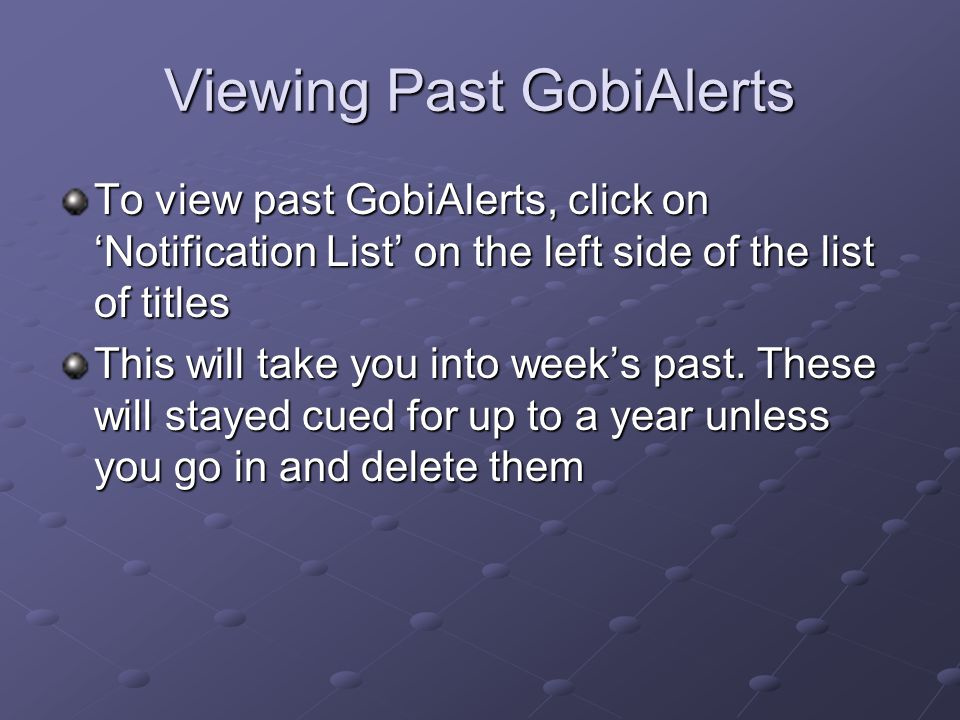 Viewing Past GobiAlerts To view past GobiAlerts, click on 'Notification List' on the left side of the list of titles This will take you into week's pa
