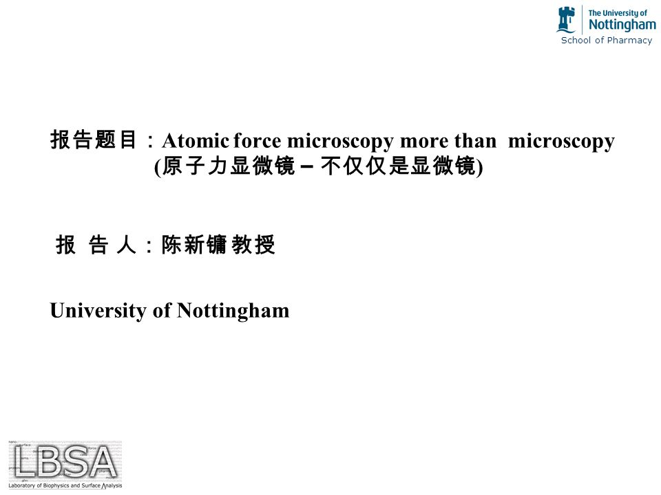 School of Pharmacy 报告题目: Atomic force microscopy more than microscopy ( 原子力显微镜 – 不仅仅是显微镜 ) 报 告 人:陈新镛 教授 University of Nottingham