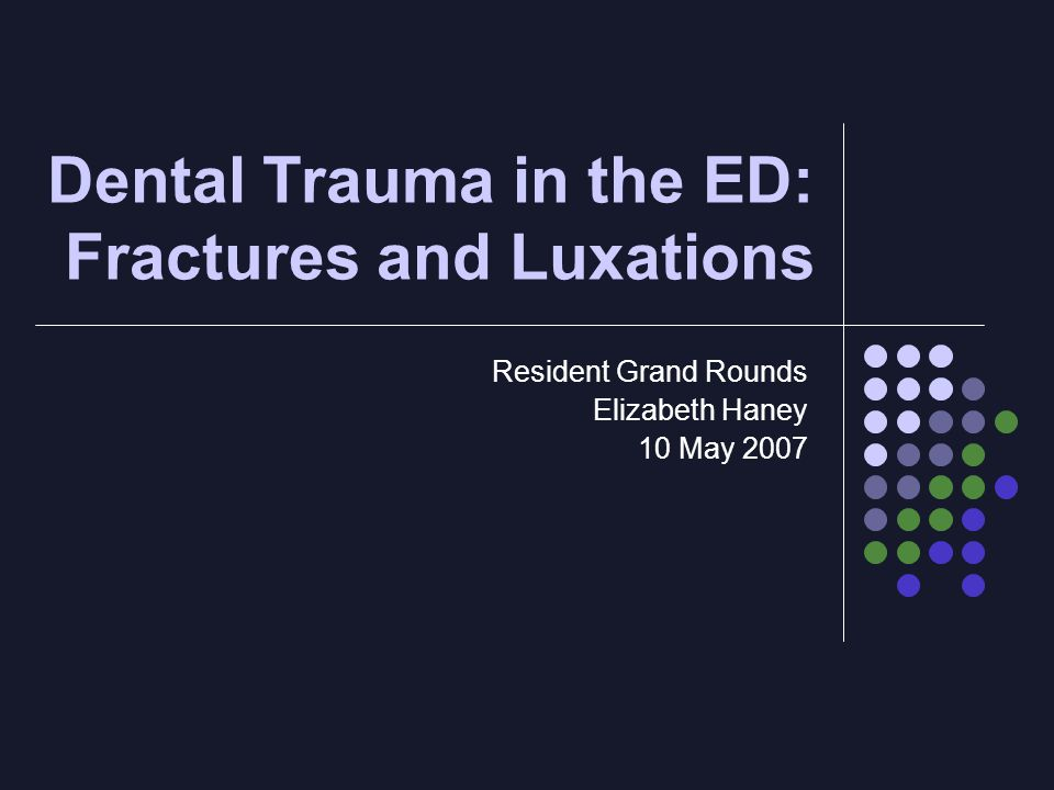 Dental Trauma in the ED: Fractures and Luxations Resident Grand Rounds Elizabeth Haney 10 May 2007