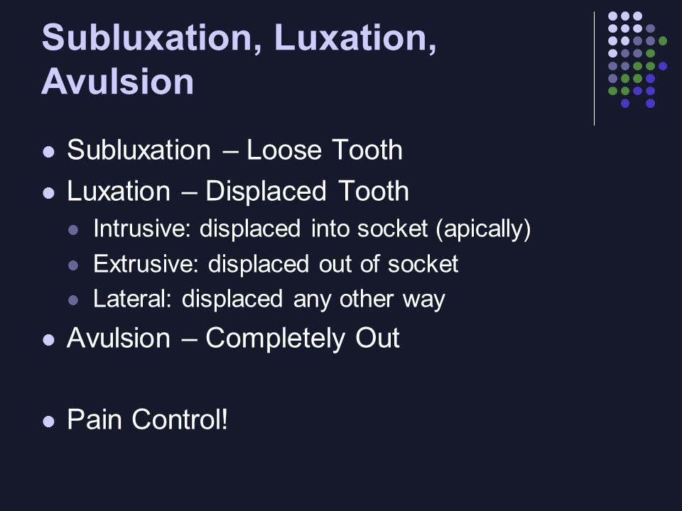 Subluxation, Luxation, Avulsion Subluxation – Loose Tooth Luxation – Displaced Tooth Intrusive: displaced into socket (apically) Extrusive: displaced out of socket Lateral: displaced any other way Avulsion – Completely Out Pain Control!