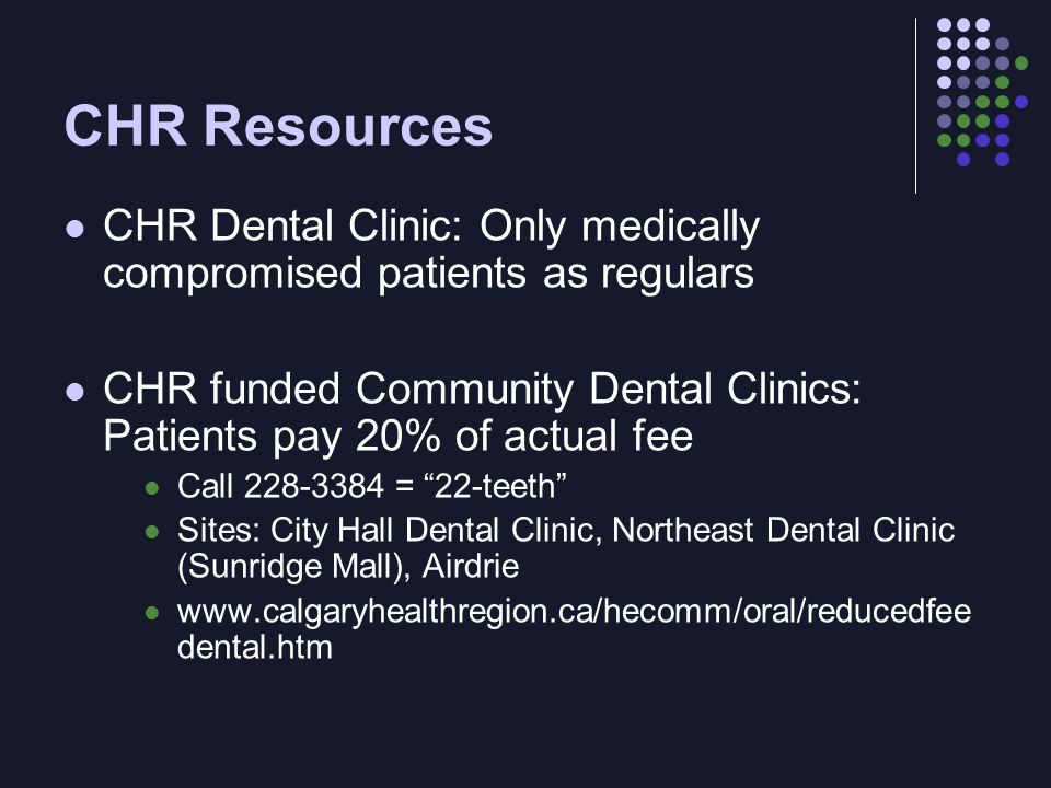 CHR Resources CHR Dental Clinic: Only medically compromised patients as regulars CHR funded Community Dental Clinics: Patients pay 20% of actual fee Call 228-3384 = 22-teeth Sites: City Hall Dental Clinic, Northeast Dental Clinic (Sunridge Mall), Airdrie www.calgaryhealthregion.ca/hecomm/oral/reducedfee dental.htm