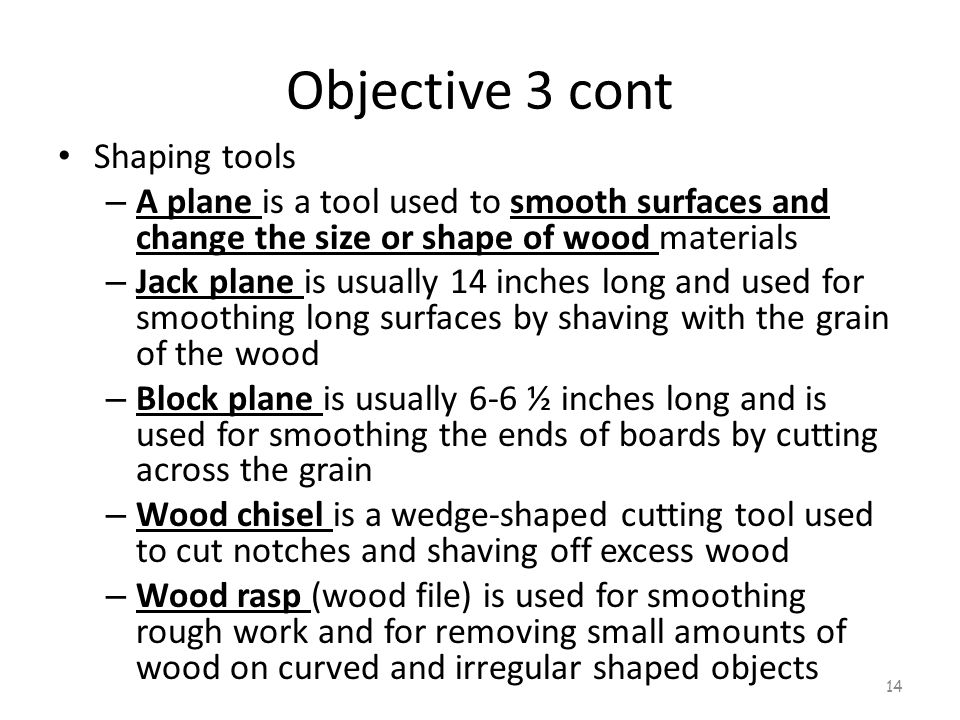 Objective 3 cont Shaping tools – A plane is a tool used to smooth surfaces and change the size or shape of wood materials – Jack plane is usually 14 i