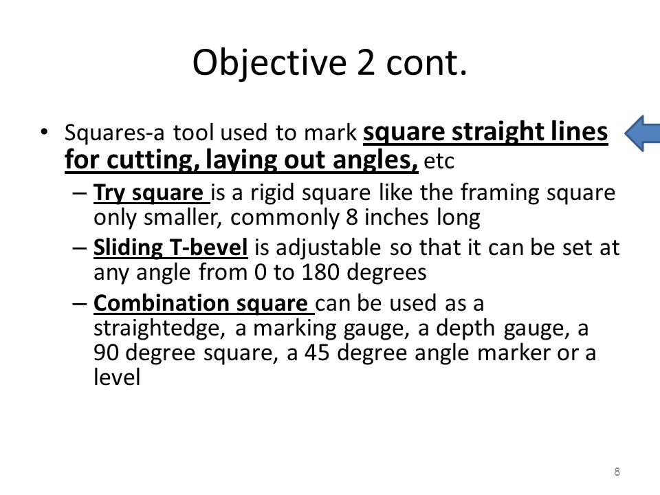 Objective 2 cont. Squares-a tool used to mark square straight lines for cutting, laying out angles, etc – Try square is a rigid square like the framin