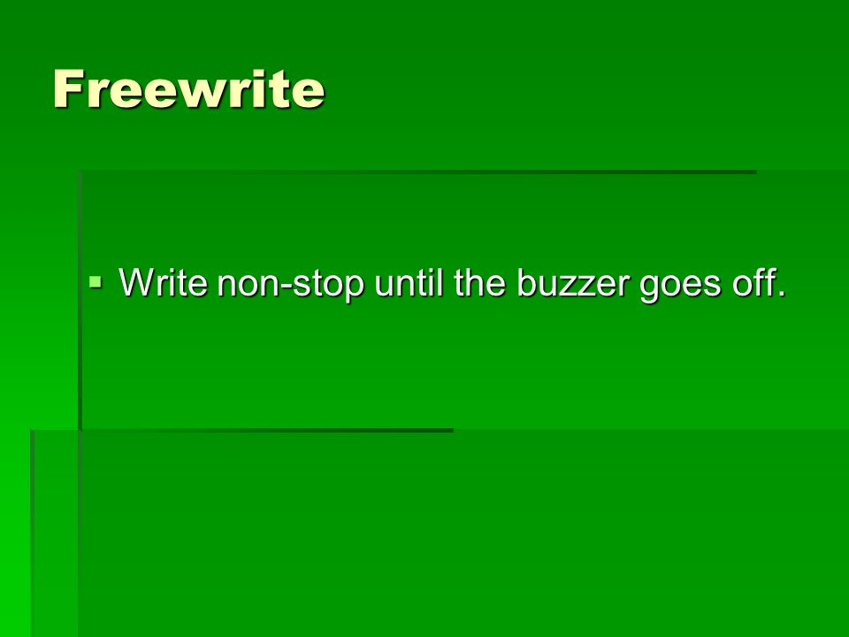 Freewrite  Write non-stop until the buzzer goes off.
