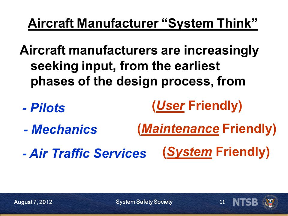 11 Aircraft manufacturers are increasingly seeking input, from the earliest phases of the design process, from Aircraft Manufacturer System Think - Pilots - Mechanics - Air Traffic Services (User Friendly) (Maintenance Friendly) (System Friendly) August 7, 2012 System Safety Society