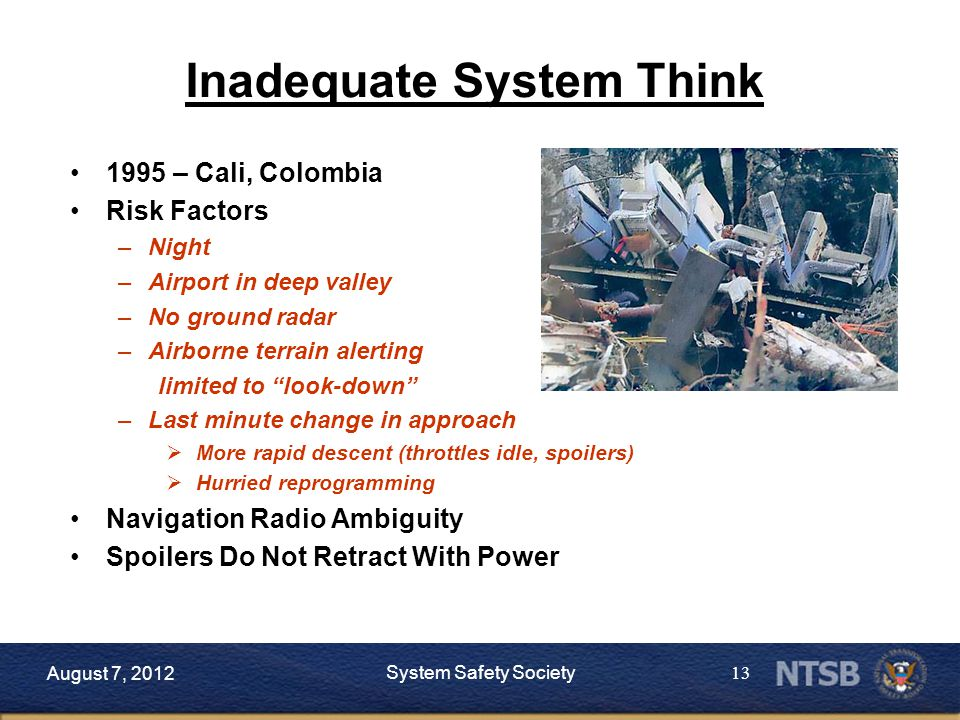 13 August 7, 2012 System Safety Society 1995 – Cali, Colombia Risk Factors –Night –Airport in deep valley –No ground radar –Airborne terrain alerting limited to look-down –Last minute change in approach  More rapid descent (throttles idle, spoilers)  Hurried reprogramming Navigation Radio Ambiguity Spoilers Do Not Retract With Power Inadequate System Think