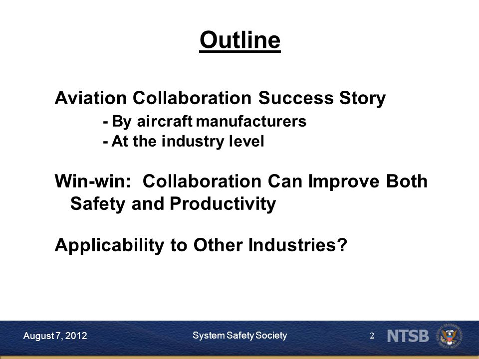 2 Outline August 7, 2012 System Safety Society Aviation Collaboration Success Story - By aircraft manufacturers - At the industry level Win-win: Collaboration Can Improve Both Safety and Productivity Applicability to Other Industries?