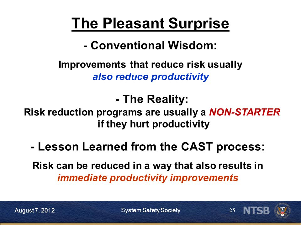 25 The Pleasant Surprise - Conventional Wisdom: Improvements that reduce risk usually also reduce productivity - Lesson Learned from the CAST process: Risk can be reduced in a way that also results in immediate productivity improvements August 7, 2012 System Safety Society - The Reality: Risk reduction programs are usually a NON-STARTER if they hurt productivity