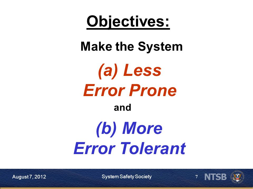 7 August 7, 2012 System Safety Society Objectives: Make the System (a) Less Error Prone and (b) More Error Tolerant