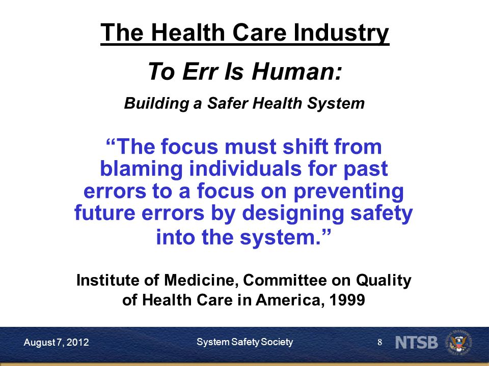 8 August 7, 2012 System Safety Society To Err Is Human: Building a Safer Health System The focus must shift from blaming individuals for past errors to a focus on preventing future errors by designing safety into the system. Institute of Medicine, Committee on Quality of Health Care in America, 1999 The Health Care Industry
