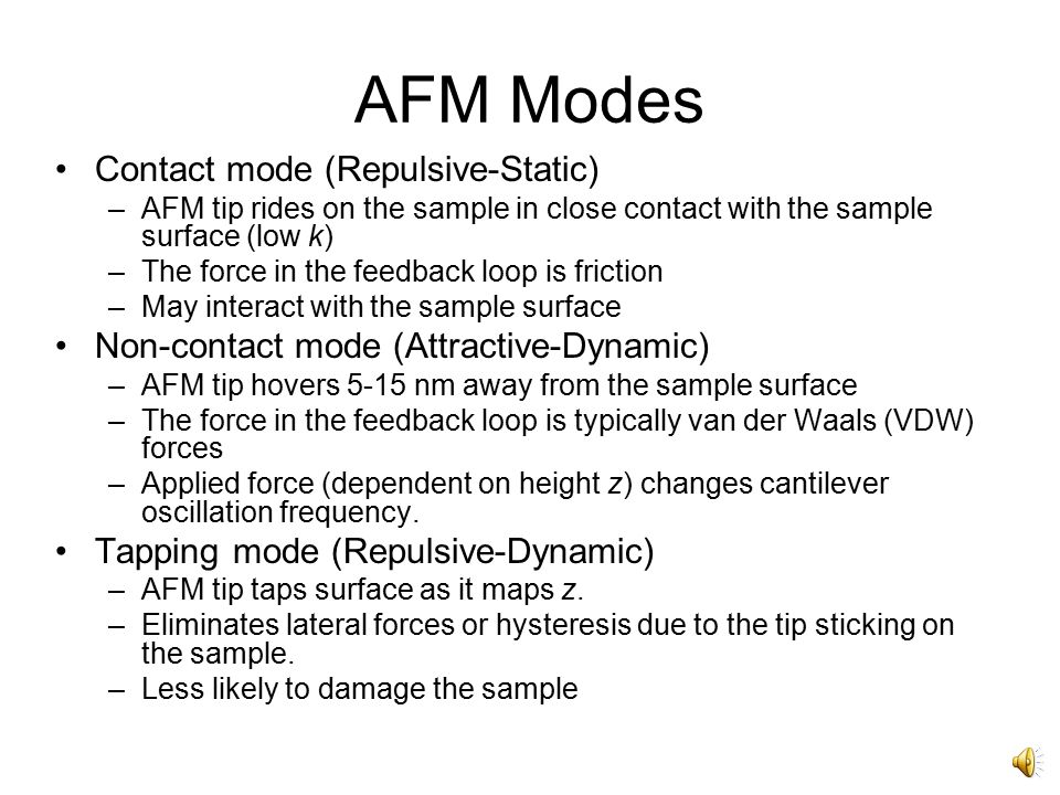 Tip –Modifies measurements –Typically Si or SiN for ease of fabrication –Many variations depending on application Cantilever (Tip at the end) –Low spring constant (Hooke's Law  F = -kz ) –Low weight for high resonant frequency ( ) –Coated for reflectivity AFM Probe Images from http://stm2.nrl.navy.mil/how-afm/how- afm.html#General%20concept ContactNon-Contact k (N/m)0.2  0.006140  2 f (kHz)70  101100  70 Tip on apex of cantilever