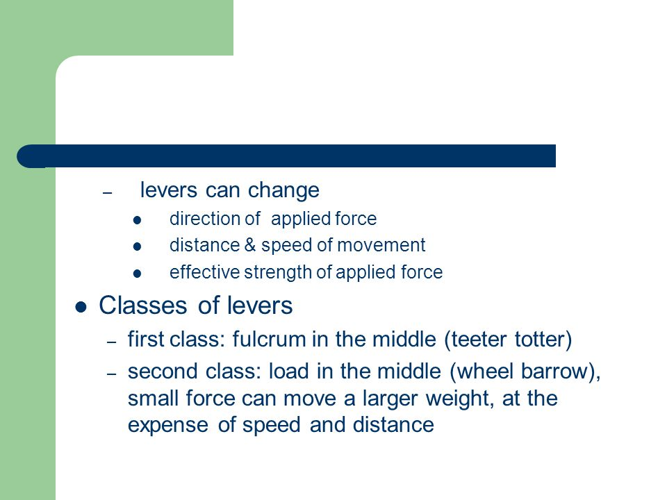 – levers can change direction of applied force distance & speed of movement effective strength of applied force Classes of levers – first class: fulcrum in the middle (teeter totter) – second class: load in the middle (wheel barrow), small force can move a larger weight, at the expense of speed and distance
