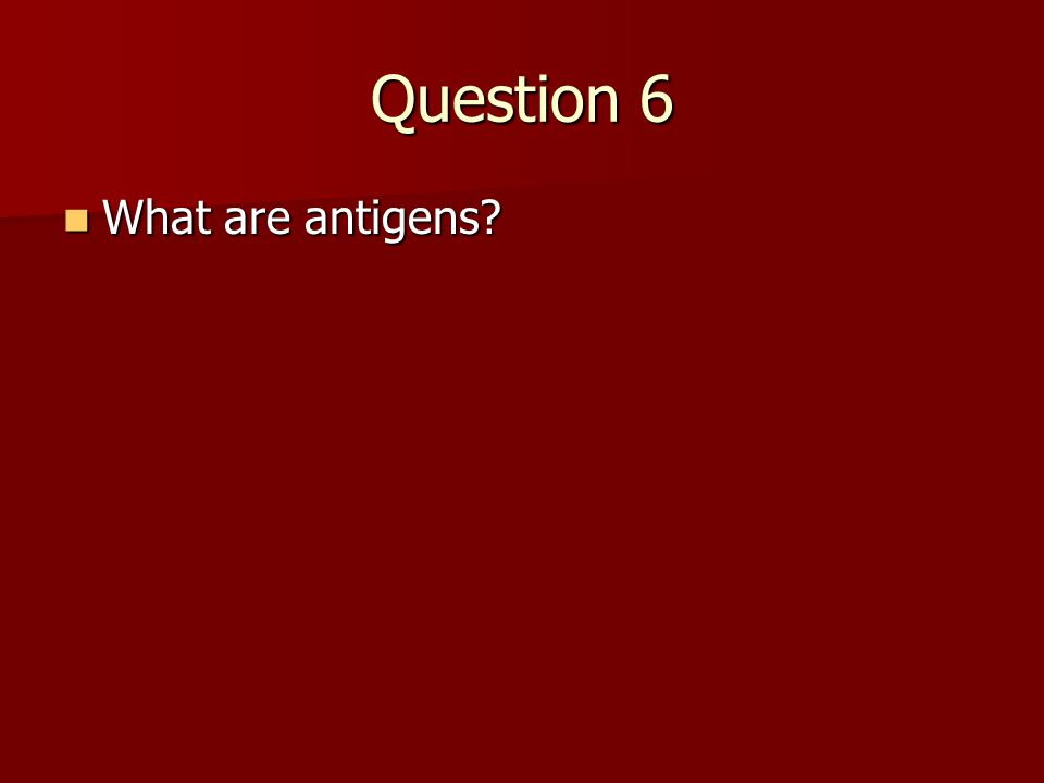 Question 6 What are antigens? What are antigens?