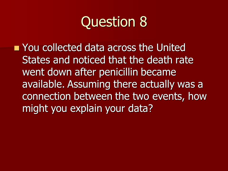 Question 8 You collected data across the United States and noticed that the death rate went down after penicillin became available. Assuming there act