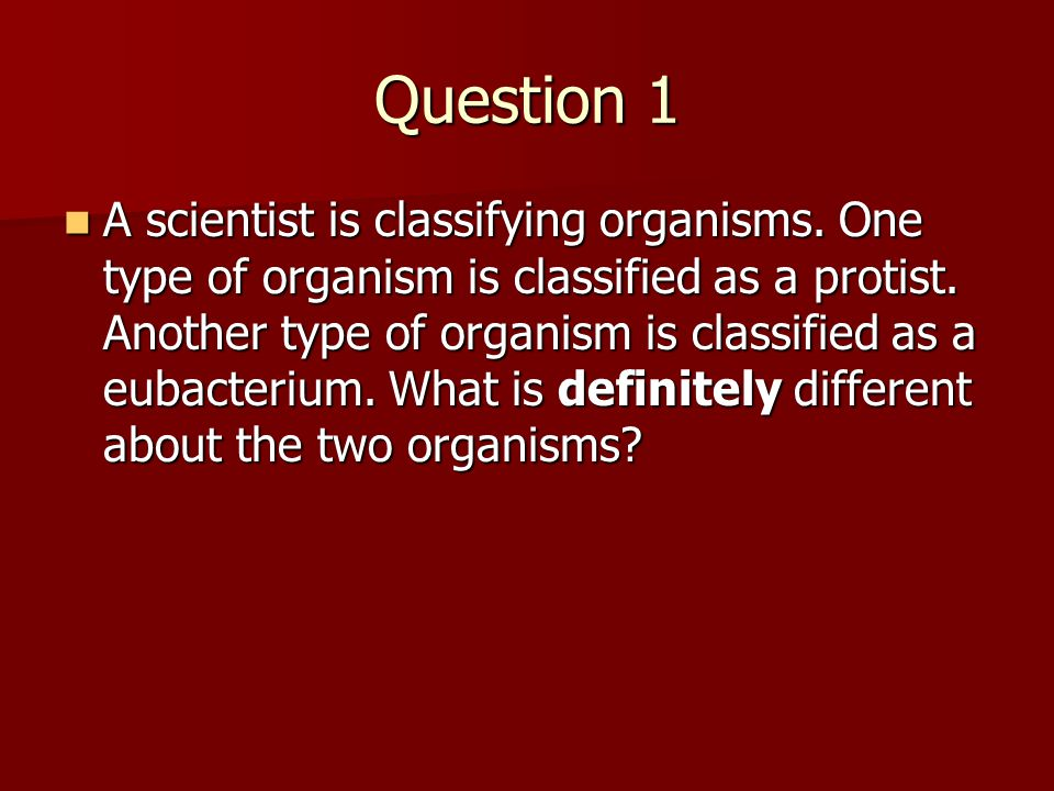 Question 1 A scientist is classifying organisms.One type of organism is classified as a protist.