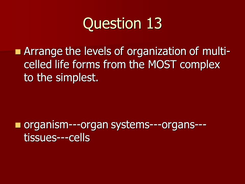 Question 13 Arrange the levels of organization of multi- celled life forms from the MOST complex to the simplest.