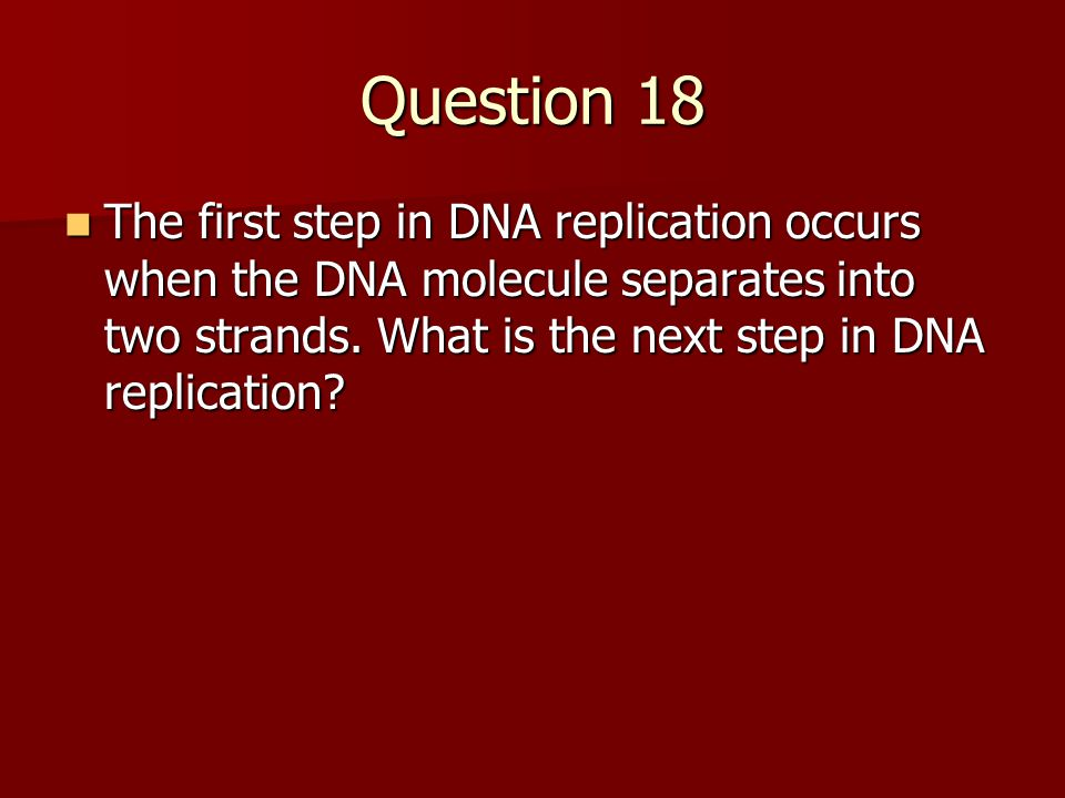Question 18 The first step in DNA replication occurs when the DNA molecule separates into two strands.