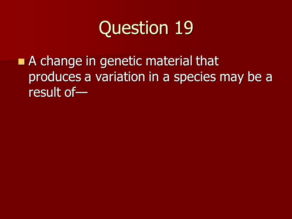 Question 19 A change in genetic material that produces a variation in a species may be a result of— A change in genetic material that produces a varia