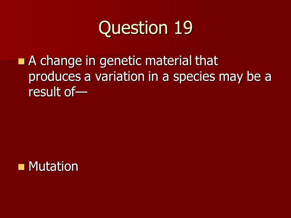 Question 19 A change in genetic material that produces a variation in a species may be a result of— A change in genetic material that produces a variation in a species may be a result of— Mutation Mutation