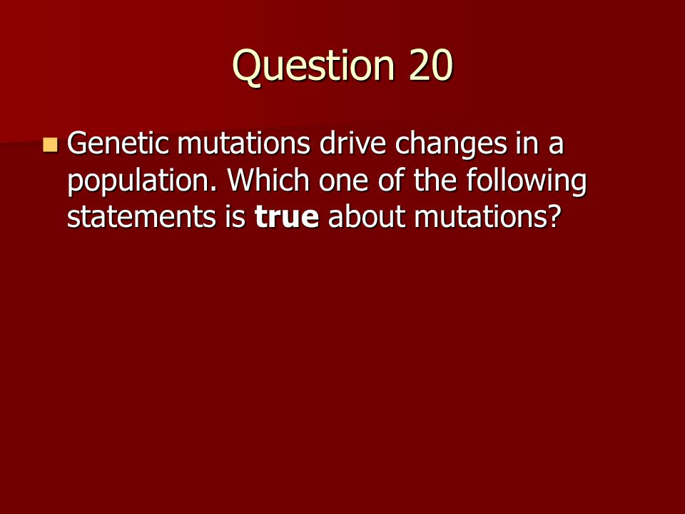 Question 20 Genetic mutations drive changes in a population. Which one of the following statements is true about mutations? Genetic mutations drive ch
