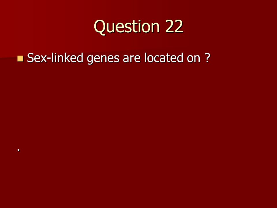 Question 22 Sex-linked genes are located on ? Sex-linked genes are located on ?.