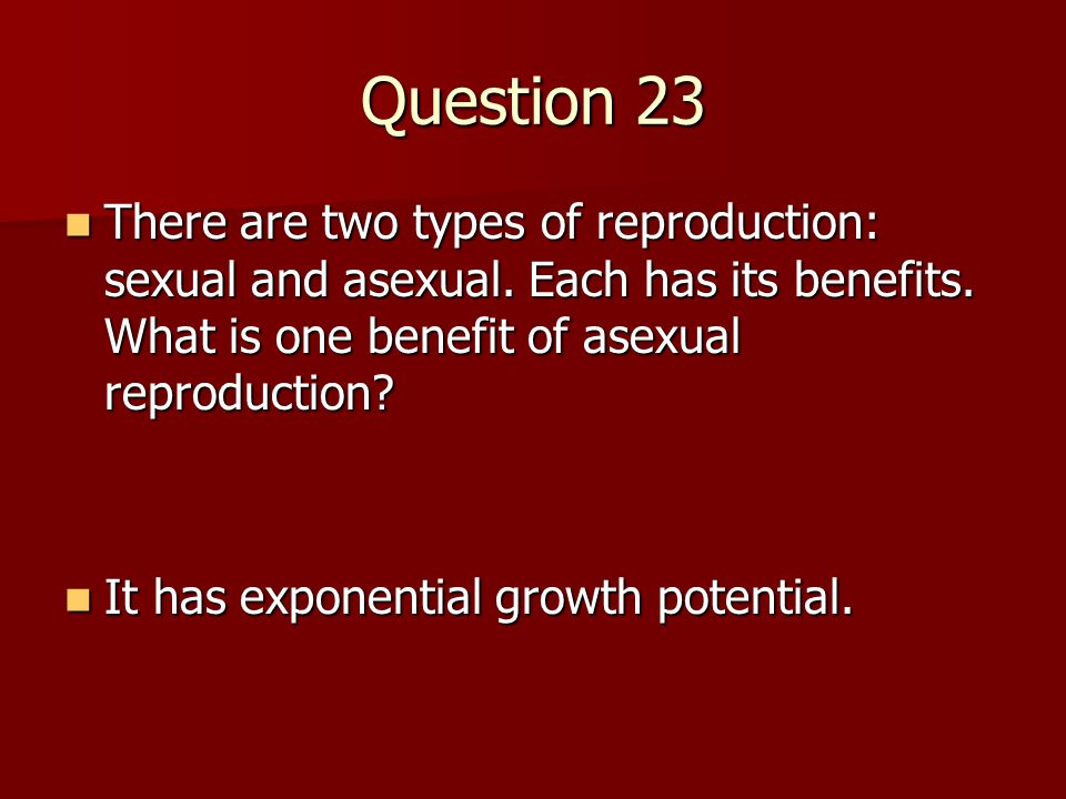 Question 23 There are two types of reproduction: sexual and asexual. Each has its benefits. What is one benefit of asexual reproduction? There are two